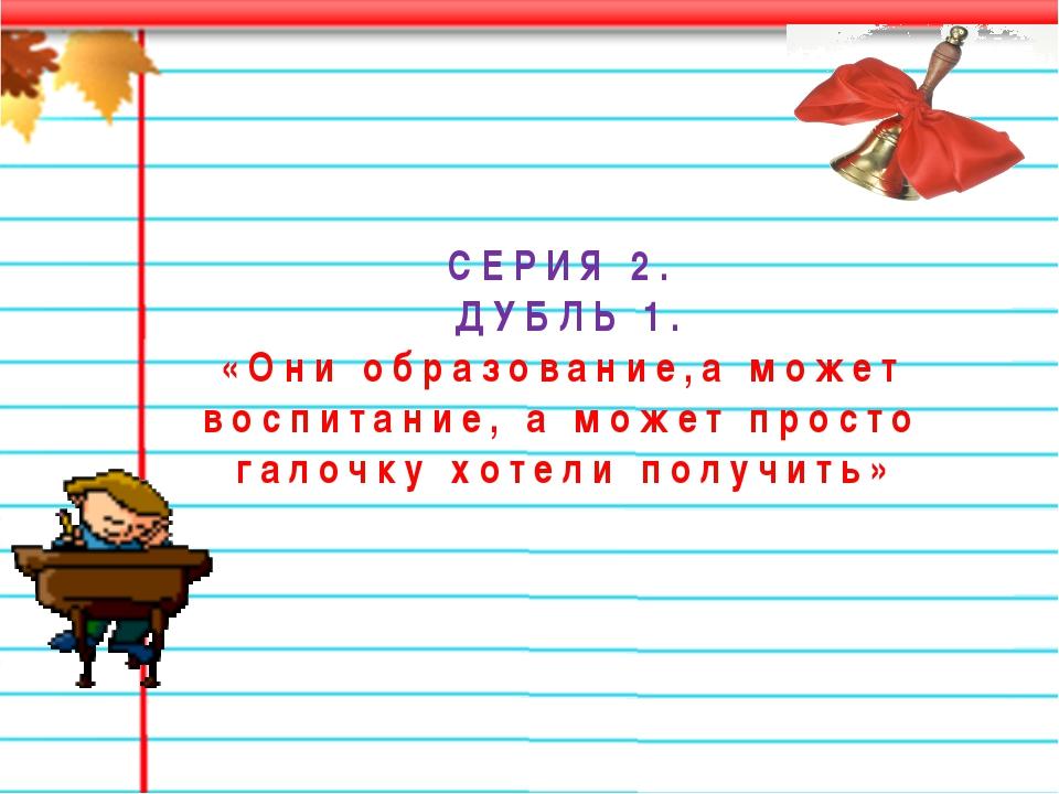 СЕРИЯ 2. ДУБЛЬ 1. «Они образование,а может воспитание, а может просто галочку...
