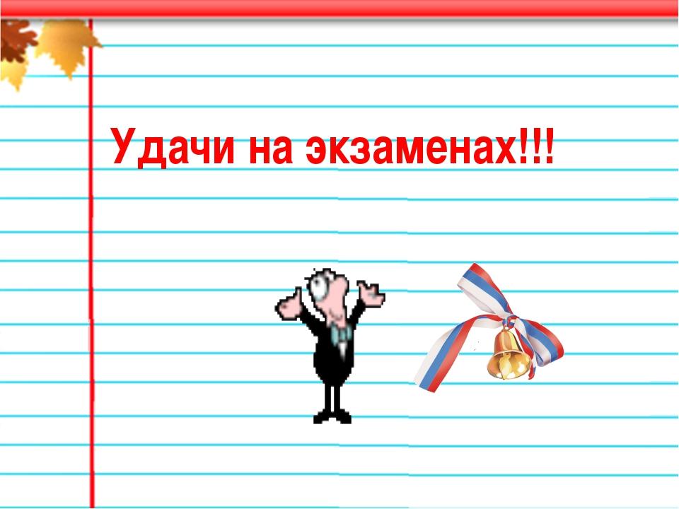 Удачи на экзаменах!!!