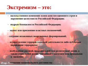 Экстремизм – это: - насильственное изменение основ конституционного строя и н