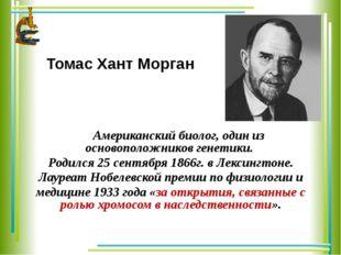 Томас Хант Морган Американский биолог, один из основоположников генетики. Род