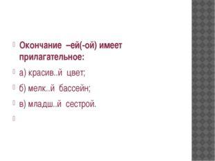Окончание –ей(-ой) имеет прилагательное: а) красив..й цвет; б) мелк..й бассе