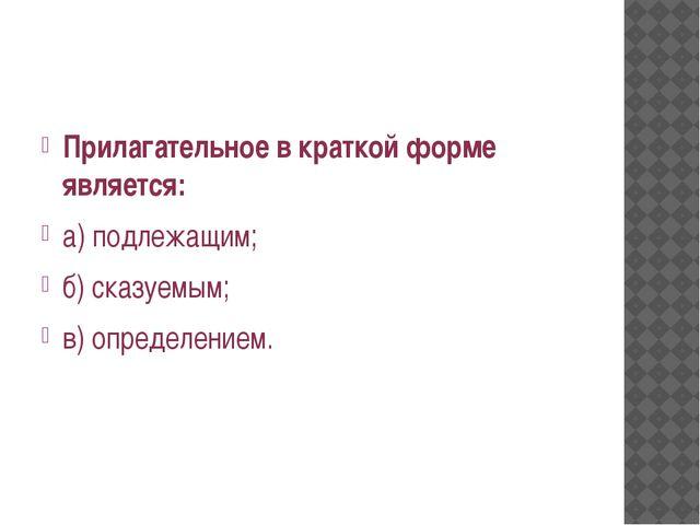 Прилагательное в краткой форме является: а) подлежащим; б) сказуемым; в) опр...