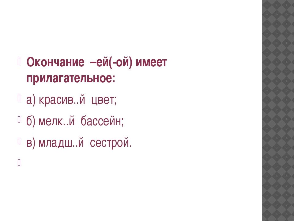 Окончание –ей(-ой) имеет прилагательное: а) красив..й цвет; б) мелк..й бассе...