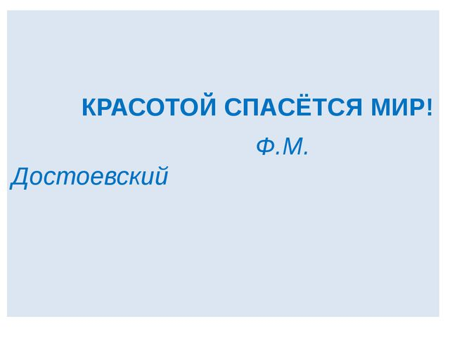 КРАСОТОЙ СПАСЁТСЯ МИР! Ф.М. Достоевский