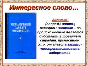 Интересное слово… Запятая: (соврем.: запят-; историч.: запятая – по происхожд