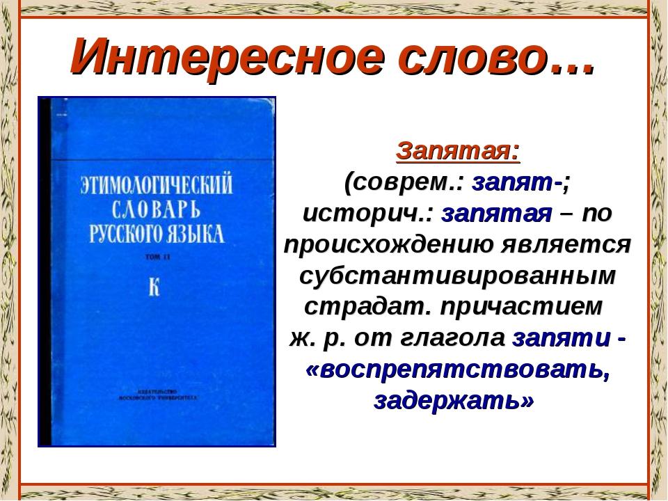 Интересное слово… Запятая: (соврем.: запят-; историч.: запятая – по происхожд...