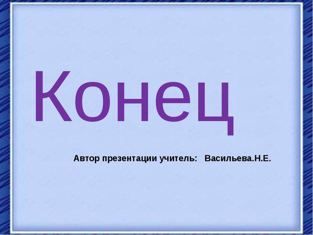 Автор презентации учитель: Васильева.Н.Е. Конец