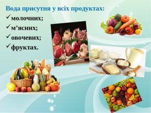 Вода присутня у всіх продуктах: молочних; м'ясних; овочевих; фруктах.