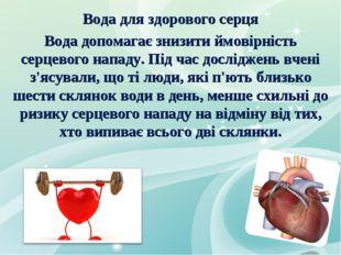 Вода для здорового серця Вода допомагає знизити ймовірність серцевого нападу.