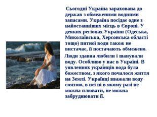 Сьогодні Україна зарахована до держав з обмеженими водними запасами. Україна