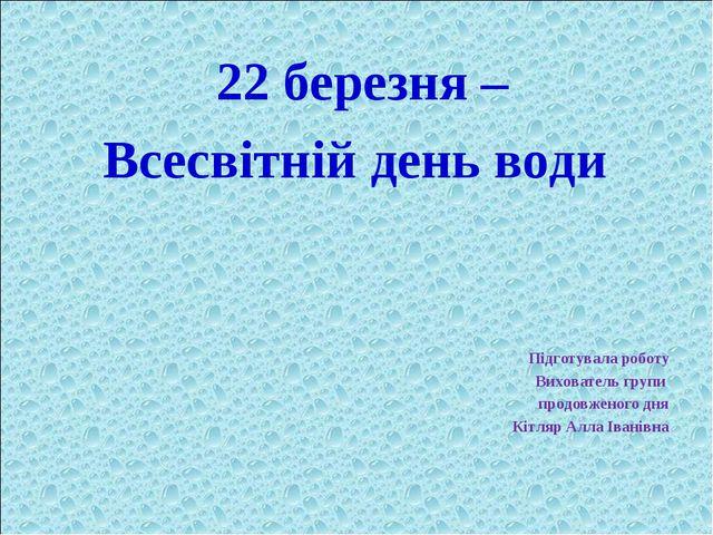 22 березня – Всесвітній день води Підготувала роботу Вихователь групи продовж...