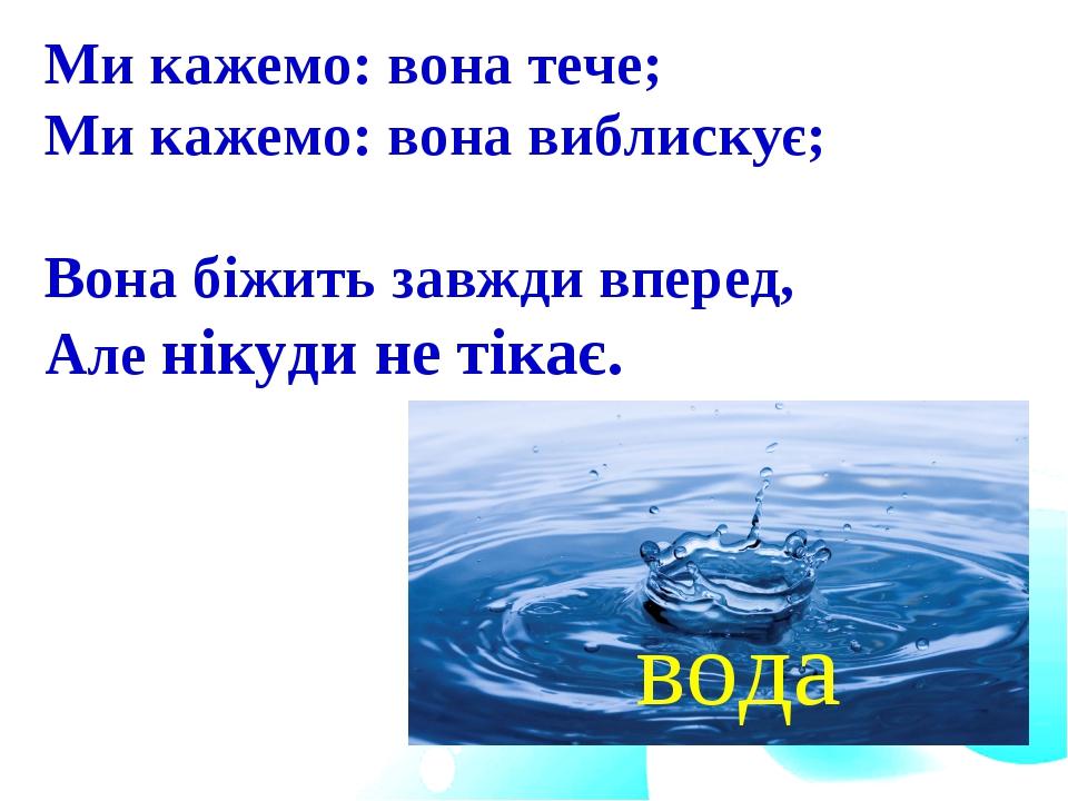Ми кажемо: вона тече; Ми кажемо: вона виблискує; Вона біжить завжди вперед,...