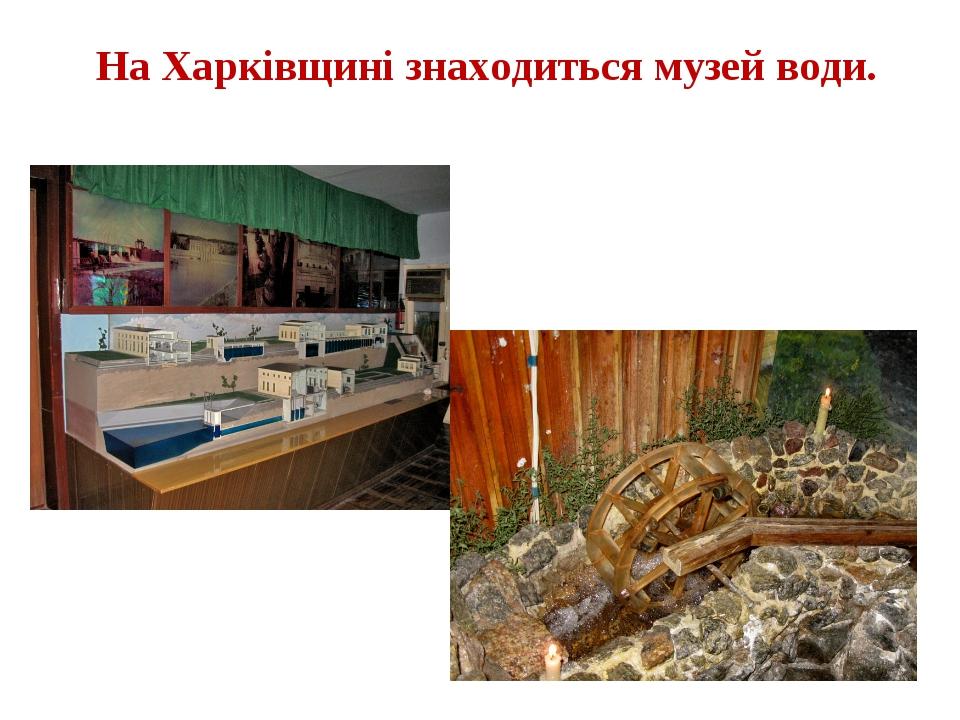 На Харківщині знаходиться музей води.