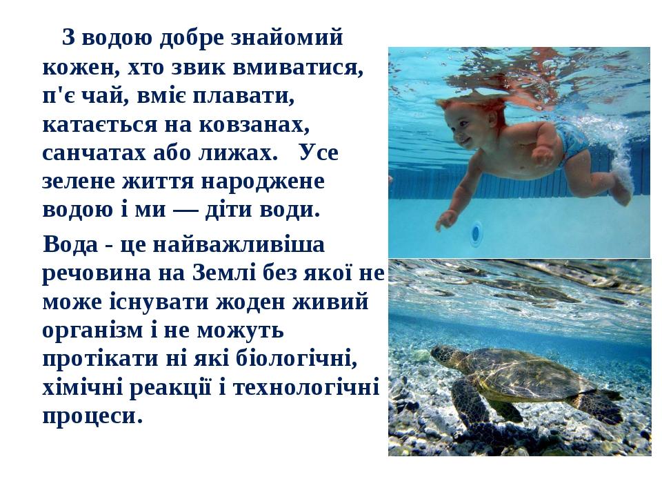 З водою добре знайомий кожен, хто звик вмиватися, п'є чай, вміє плавати, кат...
