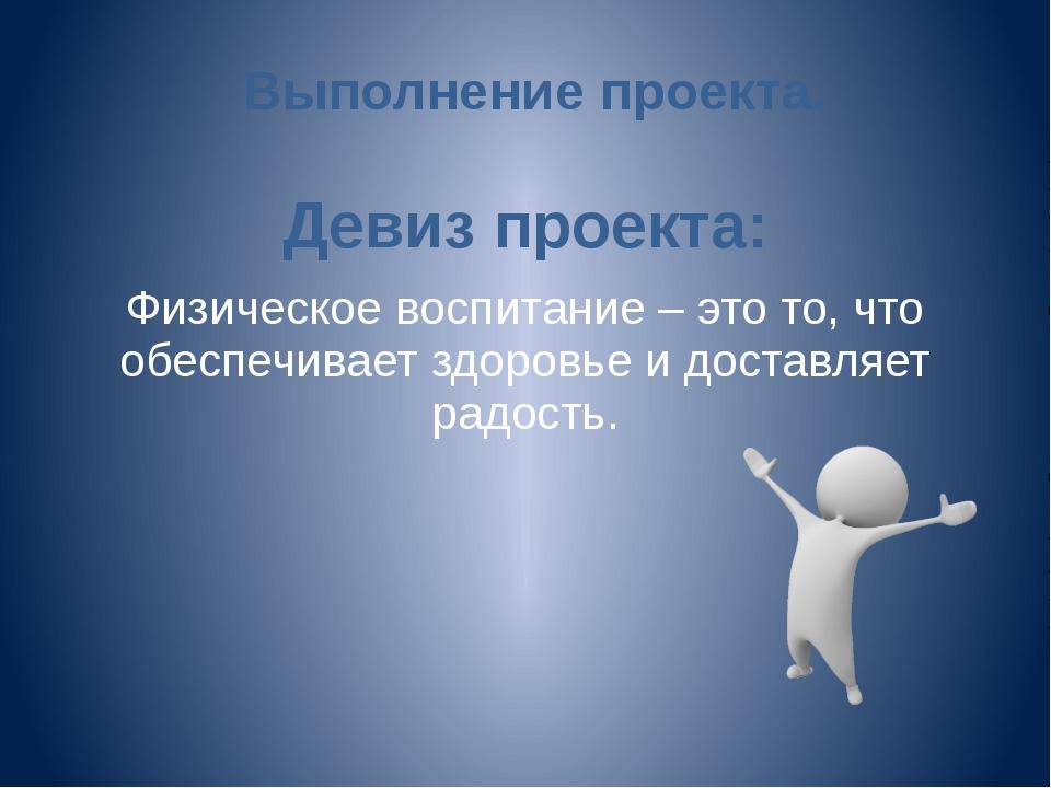 Выполнение проекта. Девиз проекта: Физическое воспитание – это то, что обеспе...