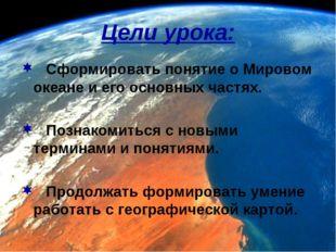 Цели урока: Сформировать понятие о Мировом океане и его основных частях. Позн