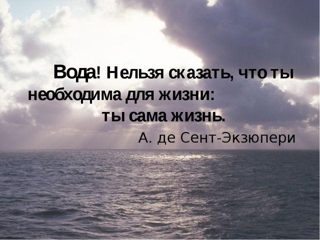 Вода! Нельзя сказать, что ты необходима для жизни: ты сама жизнь. А. де Сент...