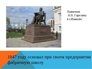 Памятник Я.П. Гарелину в г.Иваново 1847 году основал при своем предприятии фа