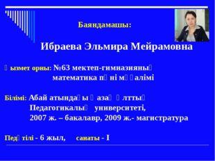 Баяндамашы: Ибраева Эльмира Мейрамовна Қызмет орны: №63 мектеп-гимназияның м