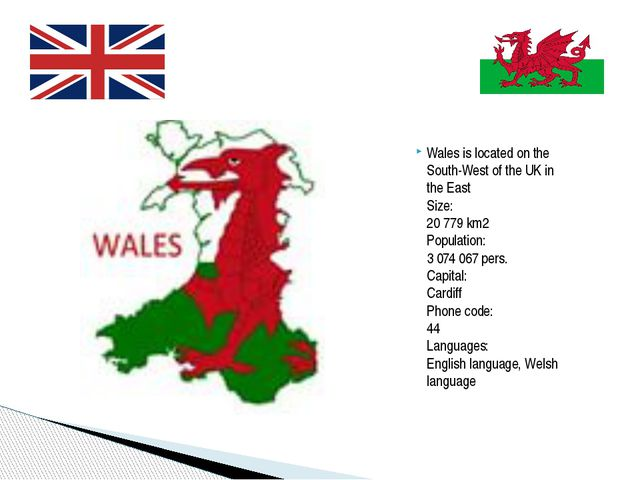 Wales is located on the South-West of the UK in the East  Size: 20 779 km2 Po...