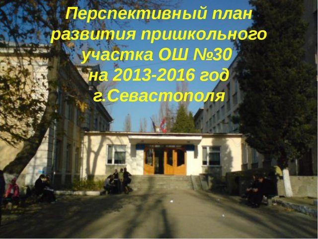 Перспективный план развития пришкольного участка ОШ №30 на 2013-2016 год г.Се...