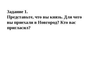 Задание 1. Представьте, что вы князь. Для чего вы приехали в Новгород? Кто ва