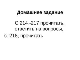 Домашнее задание С.214 -217 прочитать, ответить на вопросы, с. 218, прочитать