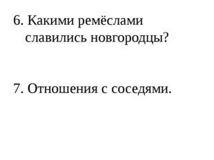 6. Какими ремёслами славились новгородцы? 7. Отношения с соседями.
