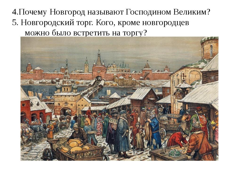 4.Почему Новгород называют Господином Великим? 5. Новгородский торг. Кого, кр...