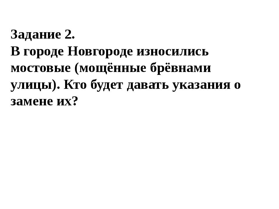 Задание 2. В городе Новгороде износились мостовые (мощённые брёвнами улицы)....