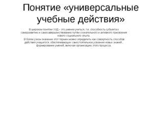 Понятие «универсальные учебные действия» В широком понятии УУД – это умение у