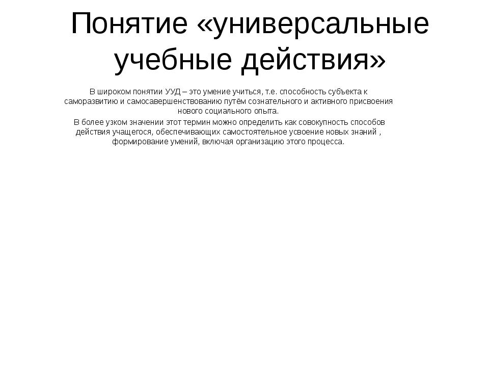 Понятие «универсальные учебные действия» В широком понятии УУД – это умение у...