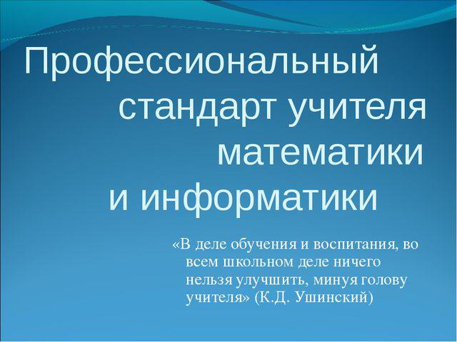 Профессиональный стандарт учителя  математики и информатики «В деле обучен...