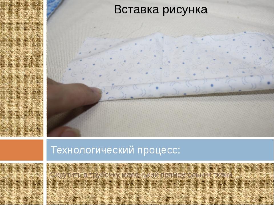Скрутить в трубочку маленький прямоугольник ткани Технологический процесс: