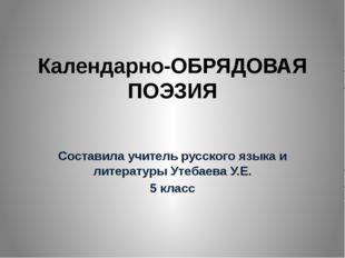 Календарно-ОБРЯДОВАЯ ПОЭЗИЯ Составила учитель русского языка и литературы Ут