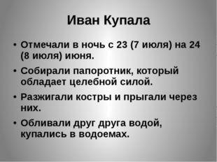 Иван Купала Отмечали в ночь с 23 (7 июля) на 24 (8 июля) июня.  Собирали па