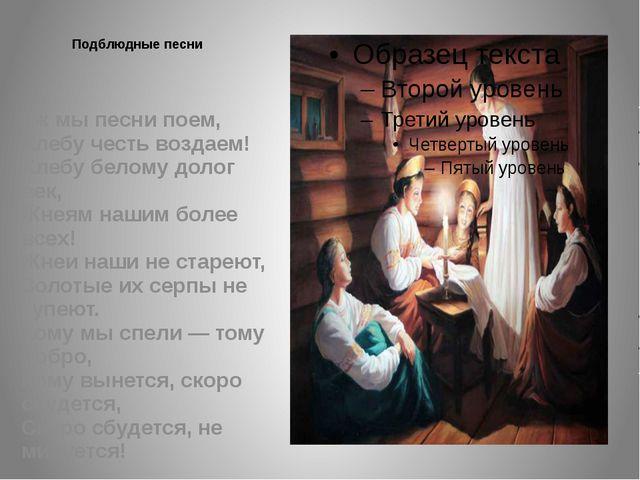 Подблюдные песни  Уж мы песни поем, Хлебу честь воздаем! Хлебу белому долог...