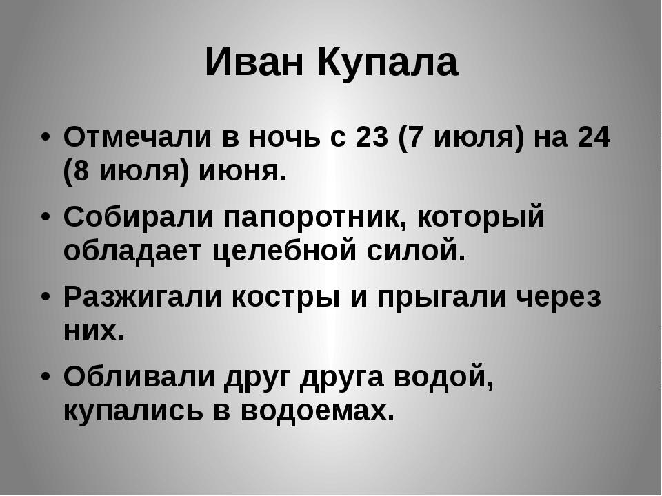 Иван Купала Отмечали в ночь с 23 (7 июля) на 24 (8 июля) июня.  Собирали па...