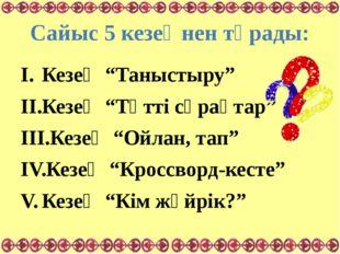 """Сайыс 5 кезеңнен тұрады: Кезең """"Таныстыру"""" Кезең """"Тәтті сұрақтар"""" Кезең """"Ойла"""