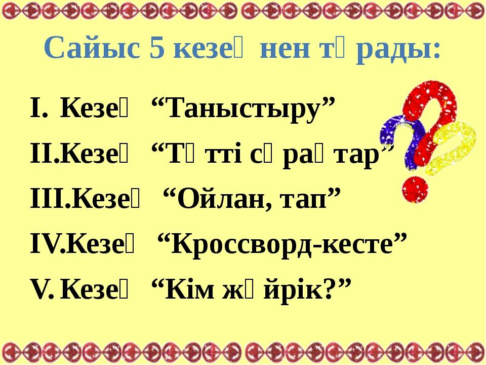 """Сайыс 5 кезеңнен тұрады: Кезең """"Таныстыру"""" Кезең """"Тәтті сұрақтар"""" Кезең """"Ойла..."""