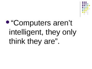 """Computers aren't intelligent, they only think they are""."