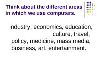 Think about the different areas in which we use computers. industry, economic