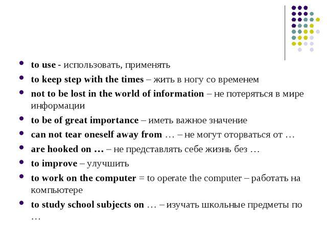 to use - использовать, применять to keep step with the times – жить в ногу со...