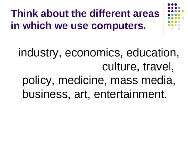 Think about the different areas in which we use computers. industry, economic...