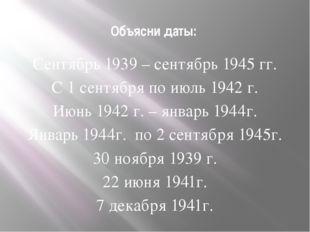 Объясни даты: Сентябрь 1939 – сентябрь 1945 гг. С 1 сентября по июль 1942 г.