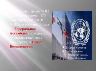В настоящее время ООН насчитывает почти 170 государств-членов. В ООН два рабо