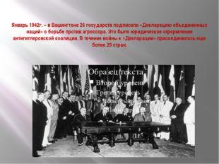 Январь 1942г. – в Вашингтоне 26 государств подписали «Декларацию объединенны