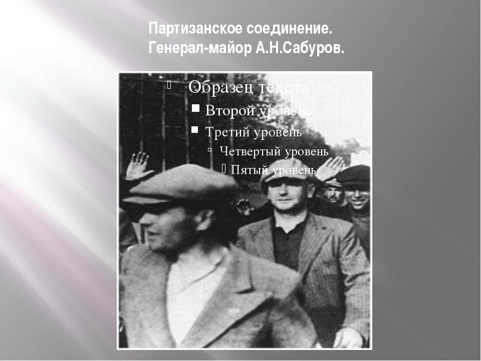 Партизанское соединение. Генерал-майор А.Н.Сабуров.