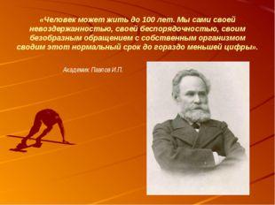 «Человек может жить до 100 лет. Мы сами своей невоздержанностью, своей беспор