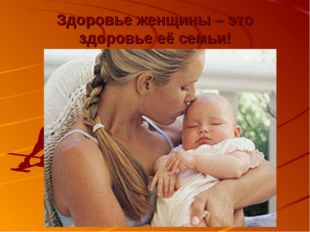 Здоровье женщины – это здоровье её семьи!